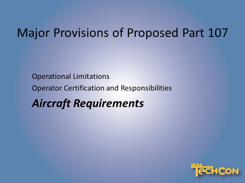 Major Provisions of Proposed Part 107 Operational Limitations Operator Certification and Responsibilities Aircraft Requirements
