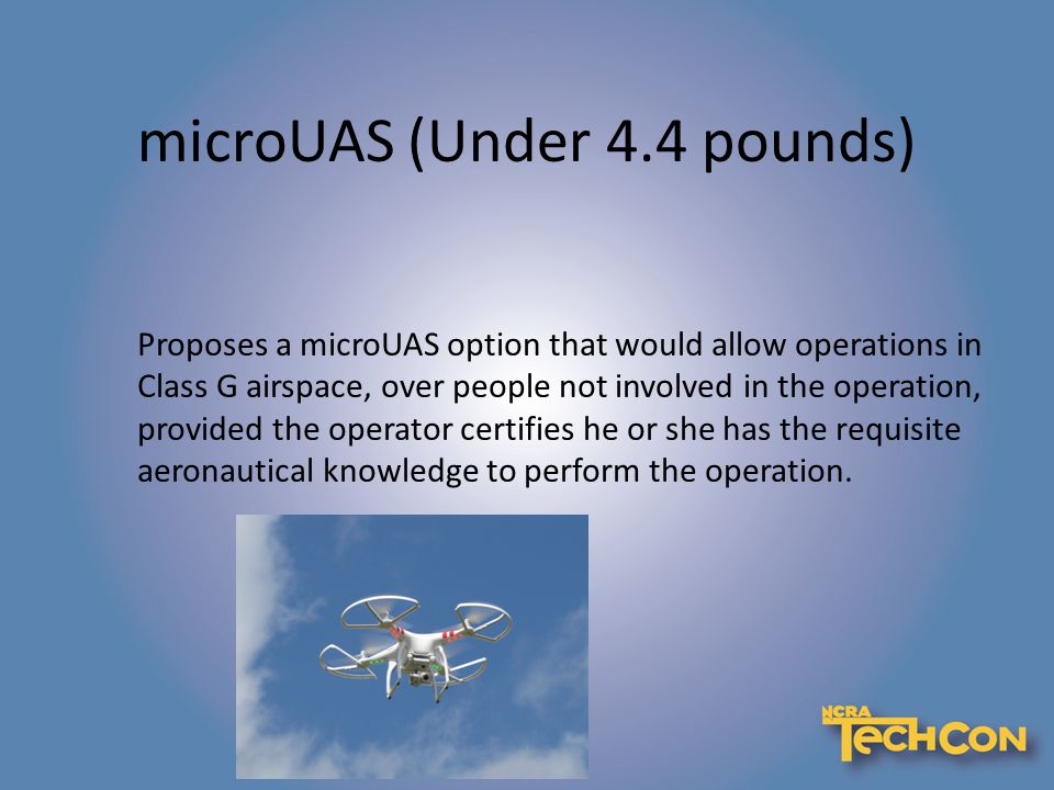 microUAS (Under 4.4 pounds) Proposes a microUAS option that would allow operations in Class G airspace, over people not involved in the operation, provided the operator certifies he or she has the requisite aeronautical knowledge to perform the operation.