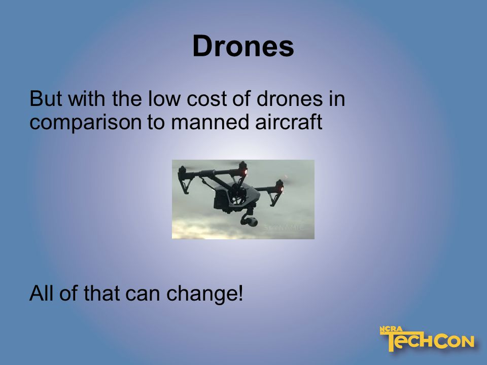 Drones But with the low cost of drones in comparison to manned aircraft All of that can change!