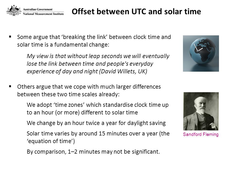 Offset between UTC and solar time  Some argue that 'breaking the link' between clock time and solar time is a fundamental change: My view is that without leap seconds we will eventually lose the link between time and people s everyday experience of day and night (David Willets, UK)  Others argue that we cope with much larger differences between these two time scales already: We adopt 'time zones' which standardise clock time up to an hour (or more) different to solar time We change by an hour twice a year for daylight saving Solar time varies by around 15 minutes over a year (the 'equation of time') By comparison, 1–2 minutes may not be significant.