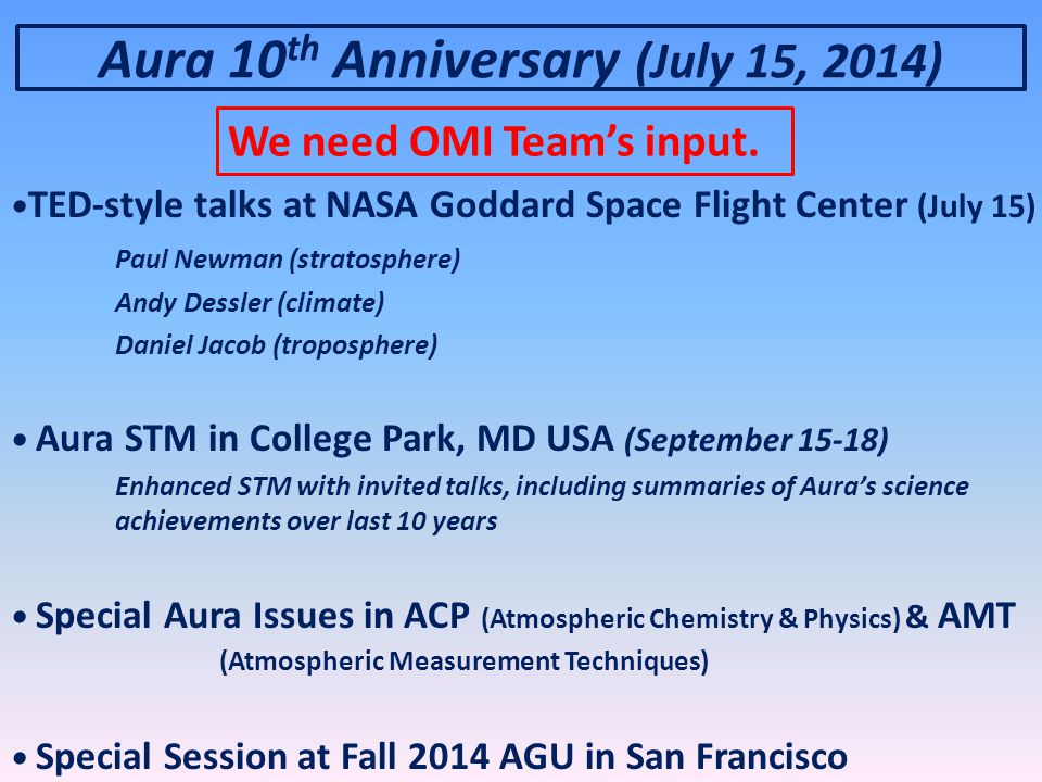 TED-style talks at NASA Goddard Space Flight Center (July 15) Paul Newman (stratosphere) Andy Dessler (climate) Daniel Jacob (troposphere) Aura STM in College Park, MD USA (September 15-18) Enhanced STM with invited talks, including summaries of Aura's science achievements over last 10 years Special Aura Issues in ACP (Atmospheric Chemistry & Physics) & AMT (Atmospheric Measurement Techniques) Special Session at Fall 2014 AGU in San Francisco Aura 10 th Anniversary (July 15, 2014) We need OMI Team's input.