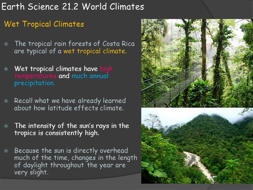 Earth Science 21.2 World Climates Wet Tropical Climates  The tropical rain forests of Costa Rica are typical of a wet tropical climate.  Wet tropica
