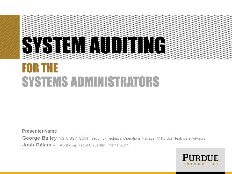 SYSTEM AUDITING Presenter Name George Bailey, MS, CISSP, GCIH – Security / Technical Operations Manager @ Purdue Healthcare Advisors Josh Gillam – IT Auditor @ Purdue University / Internal Audit FOR THE SYSTEMS ADMINISTRATORS