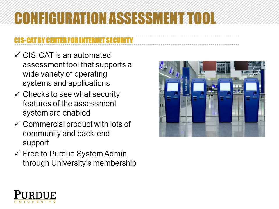 CONFIGURATION ASSESSMENT TOOL CIS-CAT BY CENTER FOR INTERNET SECURITY CIS-CAT is an automated assessment tool that supports a wide variety of operating systems and applications Checks to see what security features of the assessment system are enabled Commercial product with lots of community and back-end support Free to Purdue System Admin through University's membership