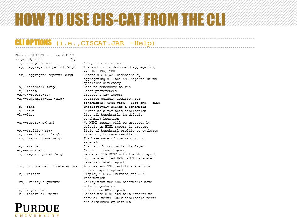 HOW TO USE CIS-CAT FROM THE CLI CLI OPTIONS (i.e.,CISCAT.JAR –Help) This is CIS-CAT version 2.2.19 usage: Options Tip -a,--accept-terms Accepts terms of use -ap,--aggregation-period The width of a dashboard aggregation, ex.