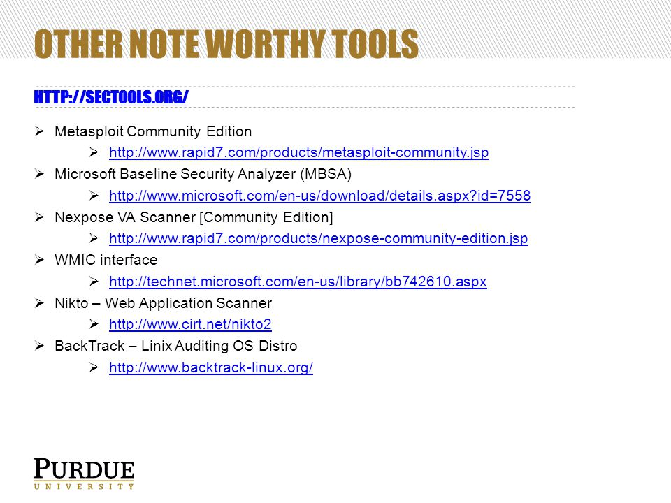 OTHER NOTE WORTHY TOOLS HTTP://SECTOOLS.ORG/  Metasploit Community Edition  http://www.rapid7.com/products/metasploit-community.jsp http://www.rapid7.com/products/metasploit-community.jsp  Microsoft Baseline Security Analyzer (MBSA)  http://www.microsoft.com/en-us/download/details.aspx id=7558 http://www.microsoft.com/en-us/download/details.aspx id=7558  Nexpose VA Scanner [Community Edition]  http://www.rapid7.com/products/nexpose-community-edition.jsp http://www.rapid7.com/products/nexpose-community-edition.jsp  WMIC interface  http://technet.microsoft.com/en-us/library/bb742610.aspx http://technet.microsoft.com/en-us/library/bb742610.aspx  Nikto – Web Application Scanner  http://www.cirt.net/nikto2 http://www.cirt.net/nikto2  BackTrack – Linix Auditing OS Distro  http://www.backtrack-linux.org/ http://www.backtrack-linux.org/