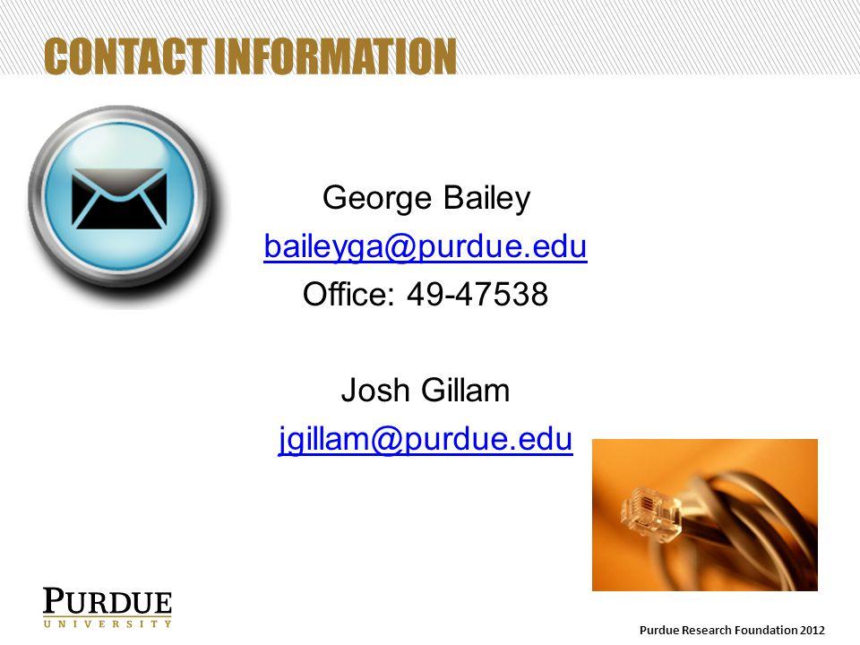 CONTACT INFORMATION George Bailey baileyga@purdue.edu Office: 49-47538 Josh Gillam jgillam@purdue.edu Purdue Research Foundation 2012
