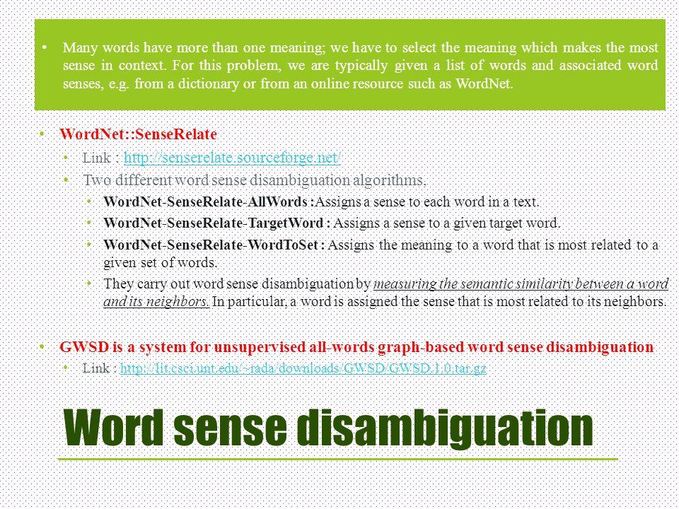 Word sense disambiguation WordNet::SenseRelate Link : http://senserelate.sourceforge.net/http://senserelate.sourceforge.net/ Two different word sense