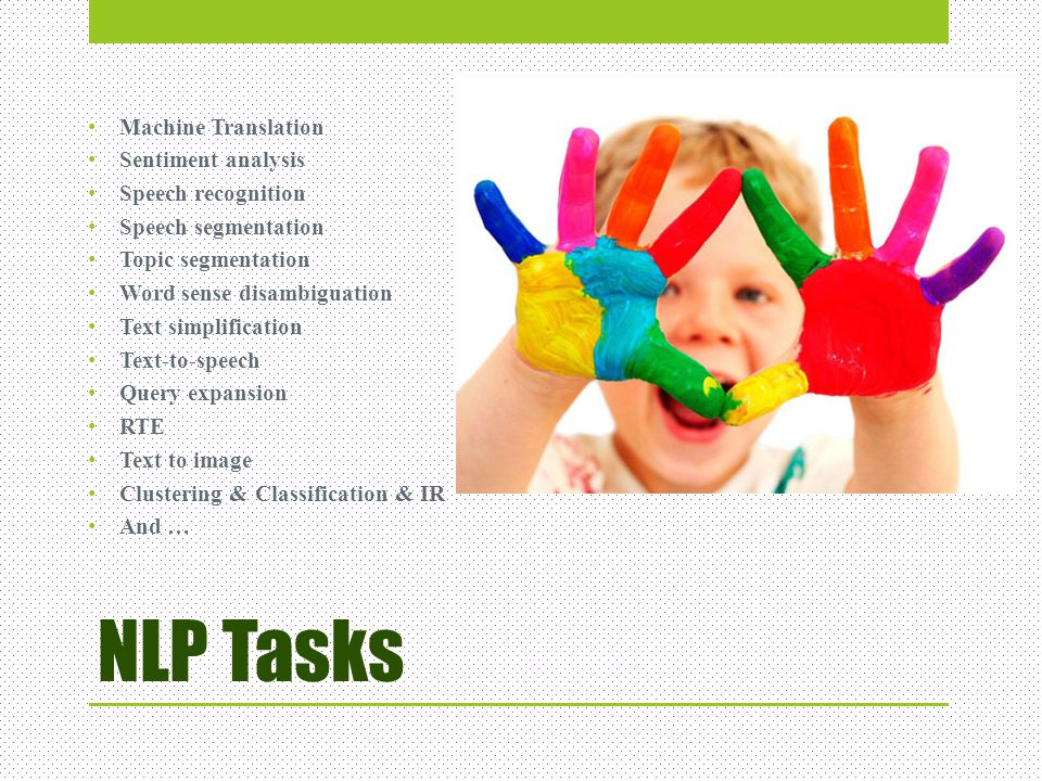 NLP Tasks Machine Translation Sentiment analysis Speech recognition Speech segmentation Topic segmentation Word sense disambiguation Text simplificati