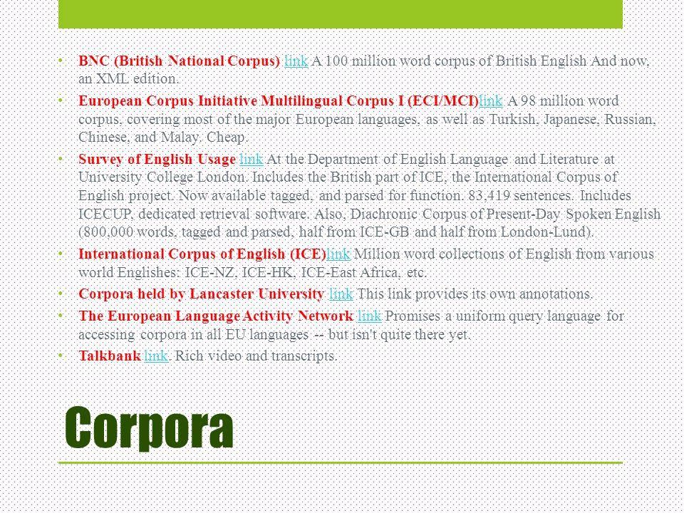 Corpora BNC (British National Corpus) link A 100 million word corpus of British English And now, an XML edition.link European Corpus Initiative Multil