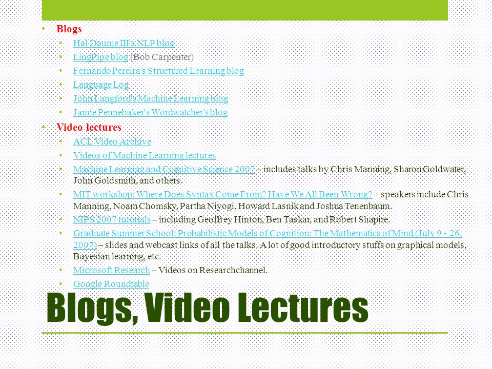 Blogs, Video Lectures Blogs Hal Daume III's NLP blog LingPipe blog (Bob Carpenter) LingPipe blog Fernando Pereira's Structured Learning blog Language