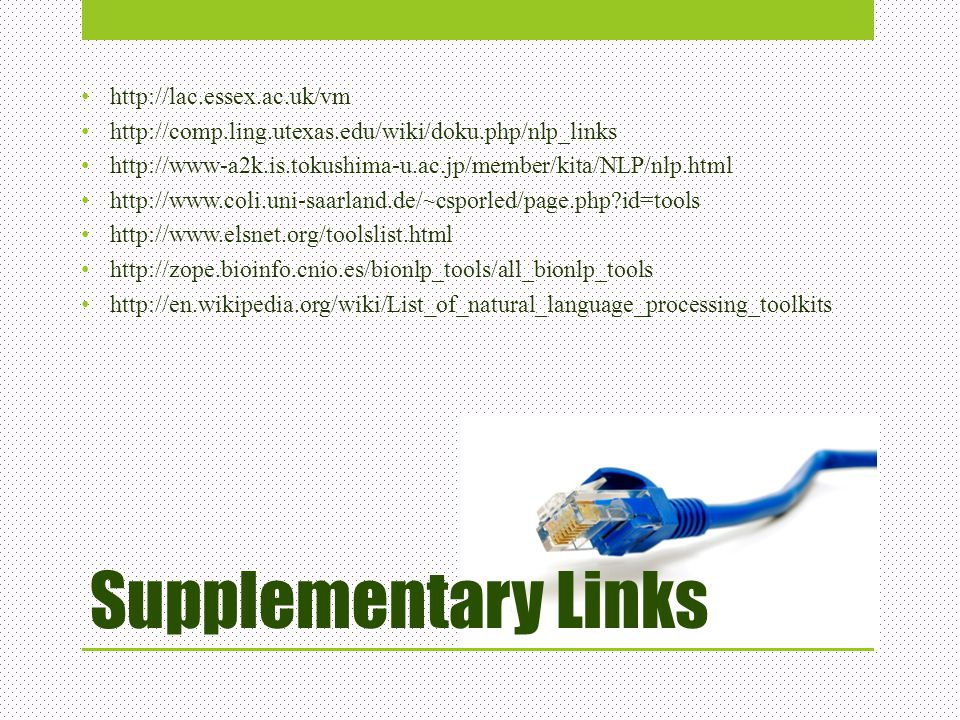 Supplementary Links http://lac.essex.ac.uk/vm http://comp.ling.utexas.edu/wiki/doku.php/nlp_links http://www-a2k.is.tokushima-u.ac.jp/member/kita/NLP/