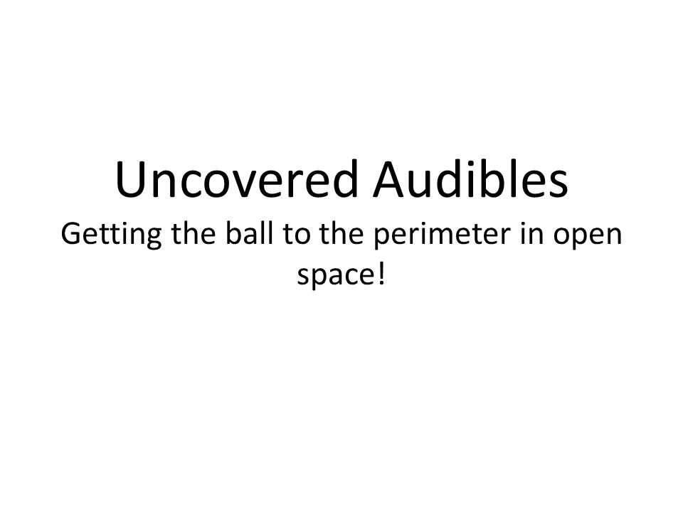 Uncovered Audibles Getting the ball to the perimeter in open space!