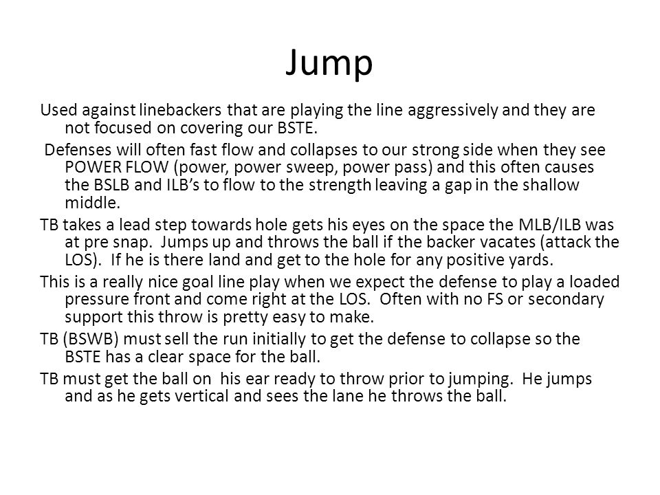 Jump Used against linebackers that are playing the line aggressively and they are not focused on covering our BSTE.