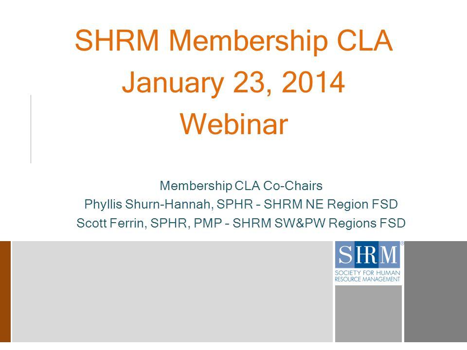 SHRM Membership CLA January 23, 2014 Webinar Membership CLA Co-Chairs Phyllis Shurn-Hannah, SPHR – SHRM NE Region FSD Scott Ferrin, SPHR, PMP – SHRM SW&PW Regions FSD