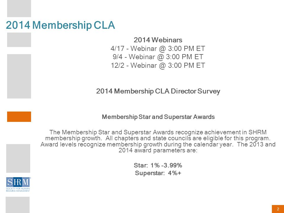 2 2014 Membership CLA 2014 Webinars 4/17 - Webinar @ 3:00 PM ET 9/4 - Webinar @ 3:00 PM ET 12/2 - Webinar @ 3:00 PM ET 2014 Membership CLA Director Survey Membership Star and Superstar Awards The Membership Star and Superstar Awards recognize achievement in SHRM membership growth.