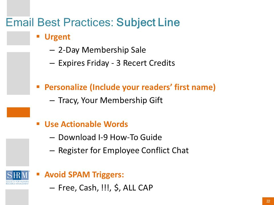 22 Email Best Practices: Subject Line  Urgent – 2-Day Membership Sale – Expires Friday - 3 Recert Credits  Personalize (Include your readers' first name) – Tracy, Your Membership Gift  Use Actionable Words – Download I-9 How-To Guide – Register for Employee Conflict Chat  Avoid SPAM Triggers: – Free, Cash, !!!, $, ALL CAP
