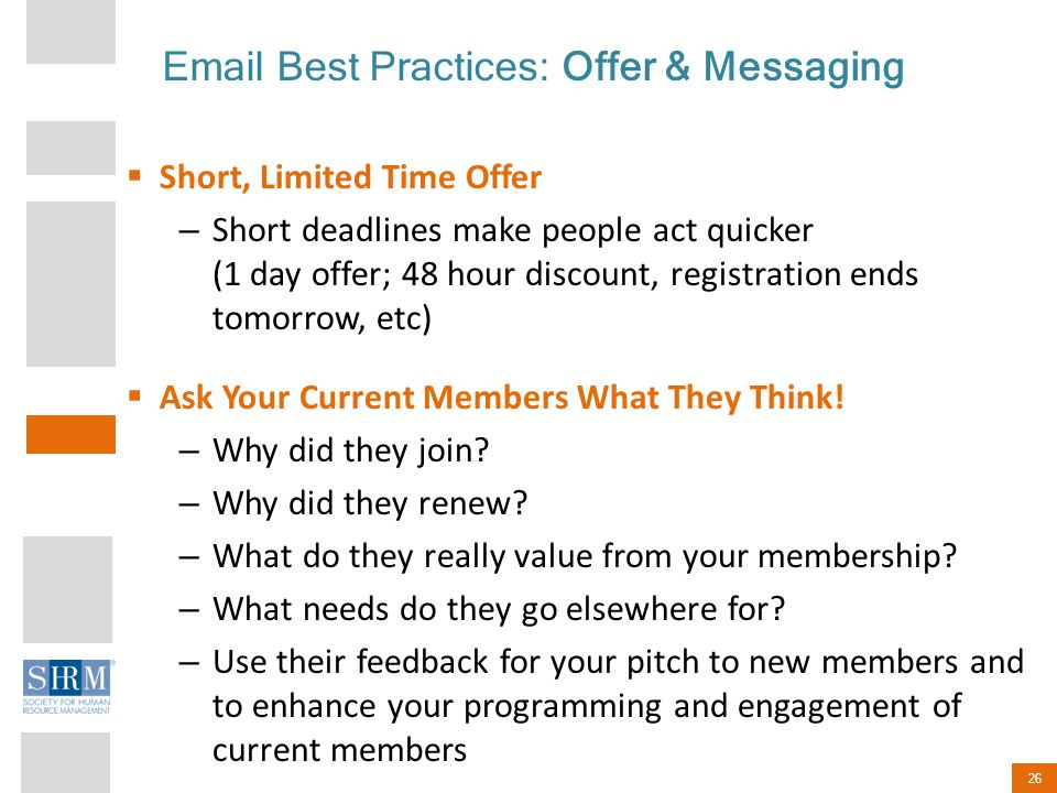 26 Email Best Practices: Offer & Messaging  Short, Limited Time Offer – Short deadlines make people act quicker (1 day offer; 48 hour discount, registration ends tomorrow, etc)  Ask Your Current Members What They Think.