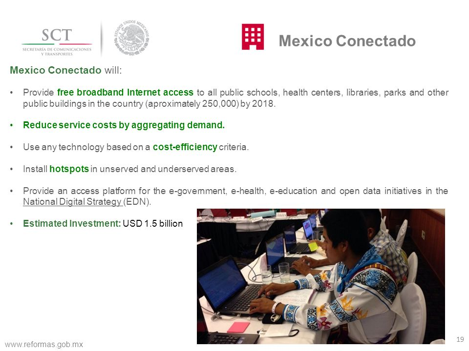 Mexico Conectado will: Provide free broadband Internet access to all public schools, health centers, libraries, parks and other public buildings in the country (aproximately 250,000) by 2018.