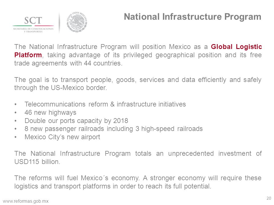 20 www.reformas.gob.mx National Infrastructure Program The National Infrastructure Program will position Mexico as a Global Logistic Platform, taking advantage of its privileged geographical position and its free trade agreements with 44 countries.
