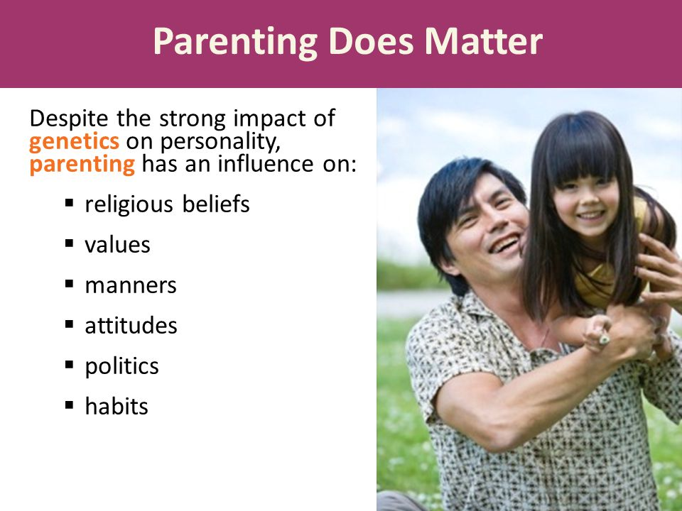 Despite the strong impact of genetics on personality, parenting has an influence on:  religious beliefs  values  manners  attitudes  politics  habits Parenting Does Matter