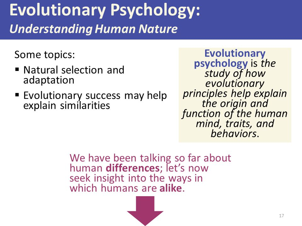 17 Some topics:  Natural selection and adaptation  Evolutionary success may help explain similarities Evolutionary Psychology: Understanding Human Nature Evolutionary psychology is the study of how evolutionary principles help explain the origin and function of the human mind, traits, and behaviors.