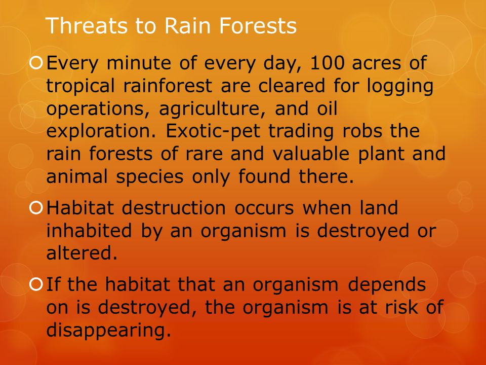Threats to Rain Forests  Every minute of every day, 100 acres of tropical rainforest are cleared for logging operations, agriculture, and oil explora