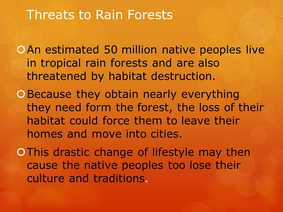 Threats to Rain Forests  An estimated 50 million native peoples live in tropical rain forests and are also threatened by habitat destruction.