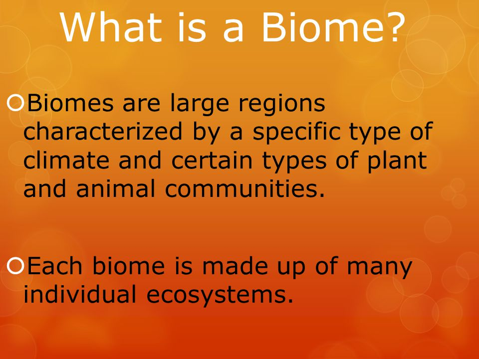 What is a Biome?  Biomes are large regions characterized by a specific type of climate and certain types of plant and animal communities.  Each biom