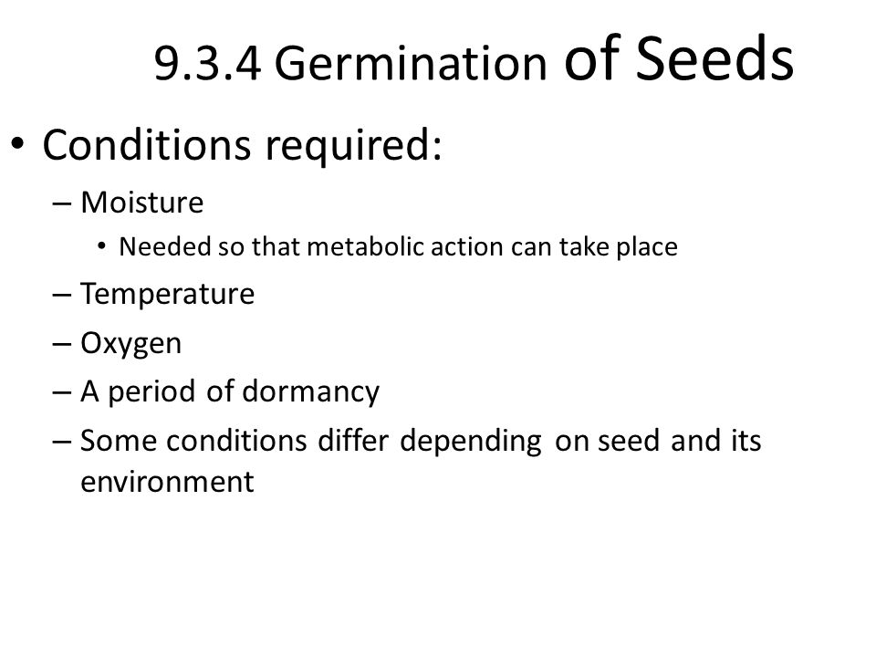 9.3.4 Germination of Seeds Conditions required: – Moisture Needed so that metabolic action can take place – Temperature – Oxygen – A period of dormancy – Some conditions differ depending on seed and its environment