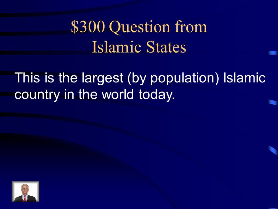 $300 Question from Islamic States This is the largest (by population) Islamic country in the world today.