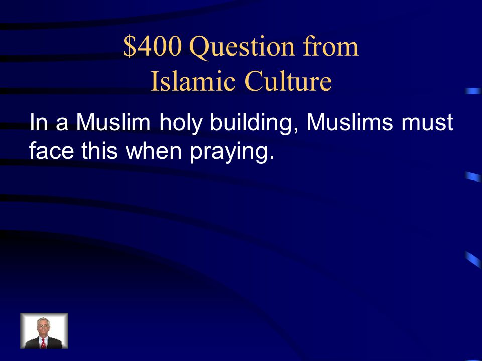 $400 Question from Islamic Culture In a Muslim holy building, Muslims must face this when praying.