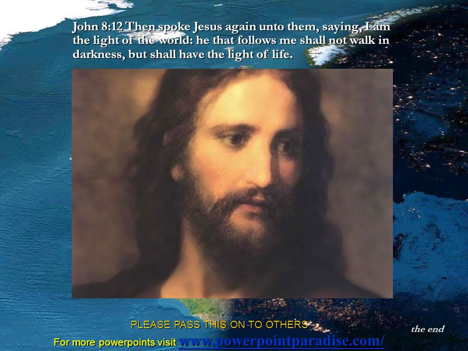 the end PLEASE PASS THIS ON TO OTHERS For more powerpoints visit www.powerpointparadise.com/ www.powerpointparadise.com/ John 8:12 Then spoke Jesus again unto them, saying, I am the light of the world: he that follows me shall not walk in darkness, but shall have the light of life.