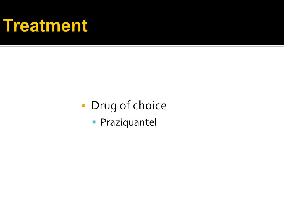  Drug of choice  Praziquantel