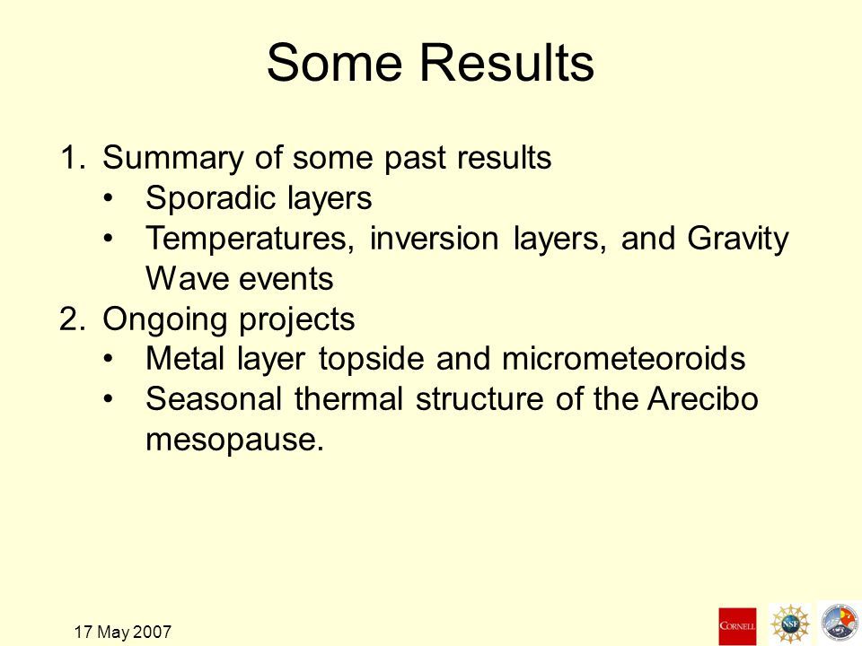 17 May 2007 Some Results 1.Summary of some past results Sporadic layers Temperatures, inversion layers, and Gravity Wave events 2.Ongoing projects Metal layer topside and micrometeoroids Seasonal thermal structure of the Arecibo mesopause.
