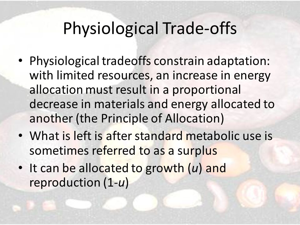 Physiological Trade-offs Physiological tradeoffs constrain adaptation: with limited resources, an increase in energy allocation must result in a proportional decrease in materials and energy allocated to another (the Principle of Allocation) What is left is after standard metabolic use is sometimes referred to as a surplus It can be allocated to growth (u) and reproduction (1-u)