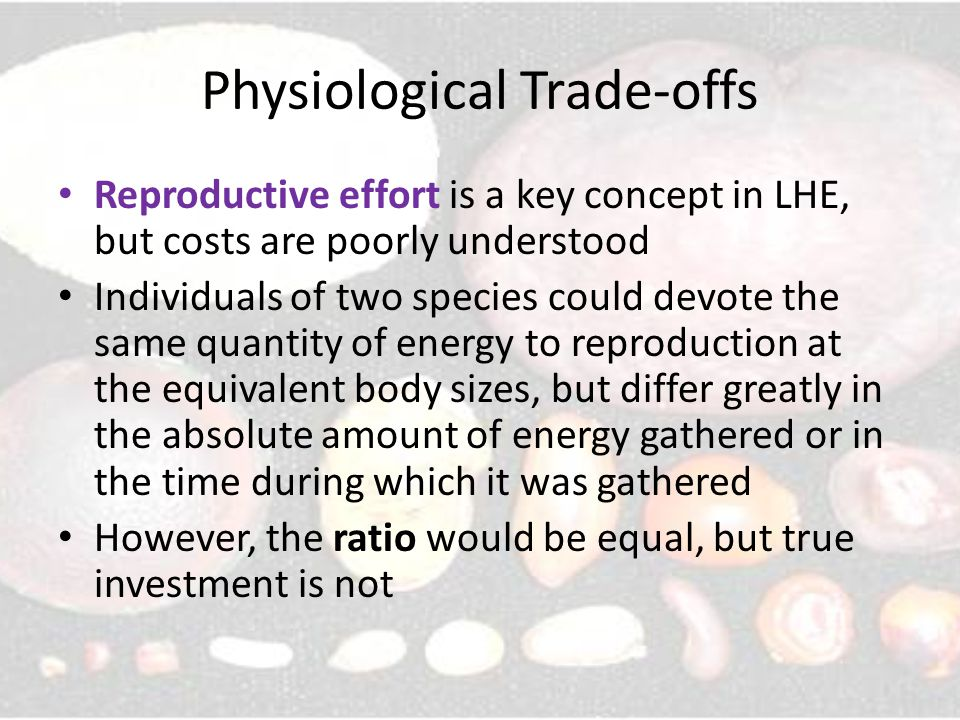 Physiological Trade-offs Reproductive effort is a key concept in LHE, but costs are poorly understood Individuals of two species could devote the same quantity of energy to reproduction at the equivalent body sizes, but differ greatly in the absolute amount of energy gathered or in the time during which it was gathered However, the ratio would be equal, but true investment is not