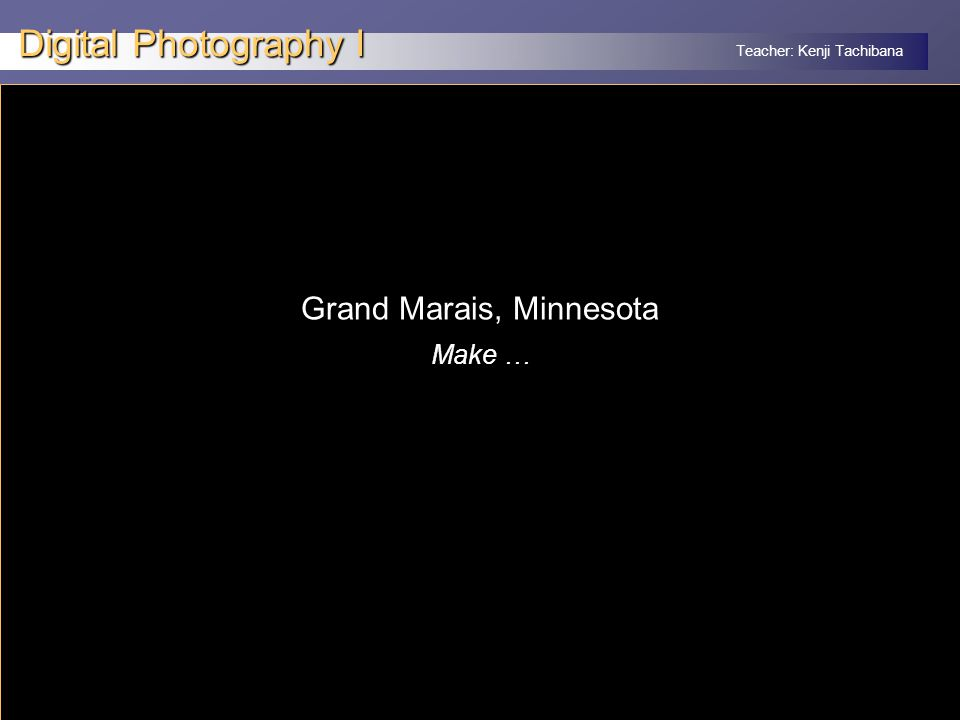 Teacher: Kenji Tachibana Digital Photography I x Grand Marais, Minnesota Make …