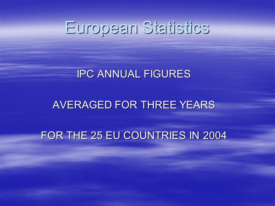 European Statistics IPC ANNUAL FIGURES AVERAGED FOR THREE YEARS FOR THE 25 EU COUNTRIES IN 2004