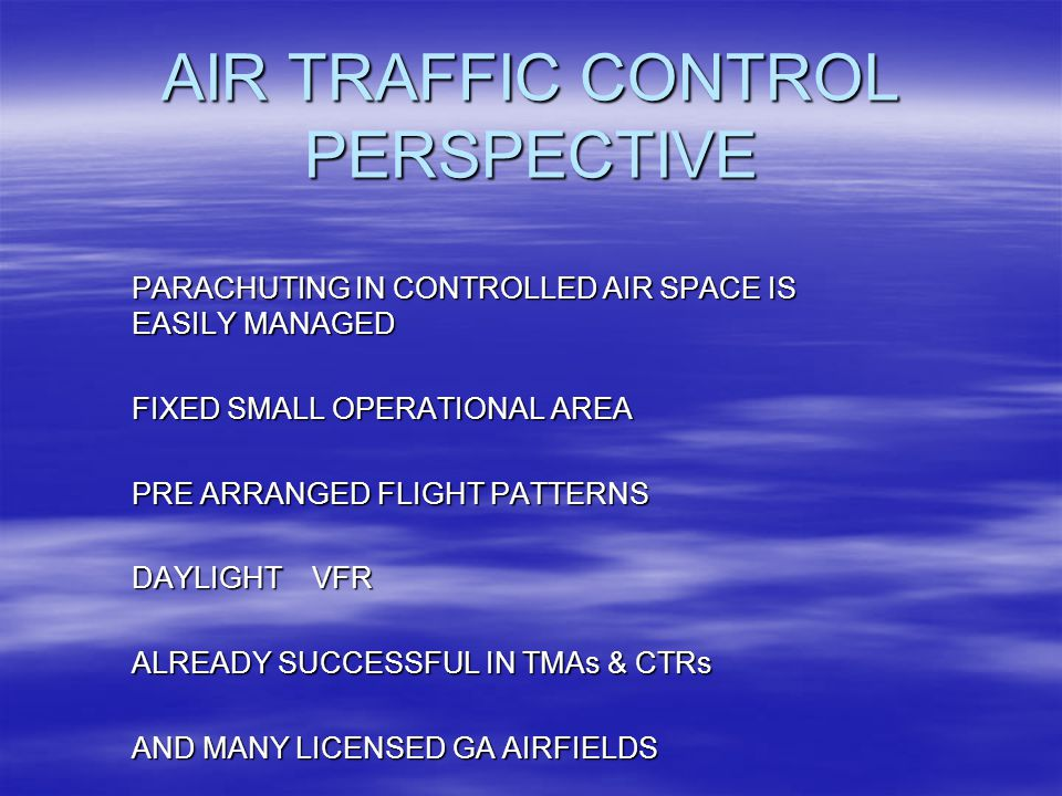 AIR TRAFFIC CONTROL PERSPECTIVE PARACHUTING IN CONTROLLED AIR SPACE IS EASILY MANAGED FIXED SMALL OPERATIONAL AREA PRE ARRANGED FLIGHT PATTERNS DAYLIGHT VFR ALREADY SUCCESSFUL IN TMAs & CTRs AND MANY LICENSED GA AIRFIELDS