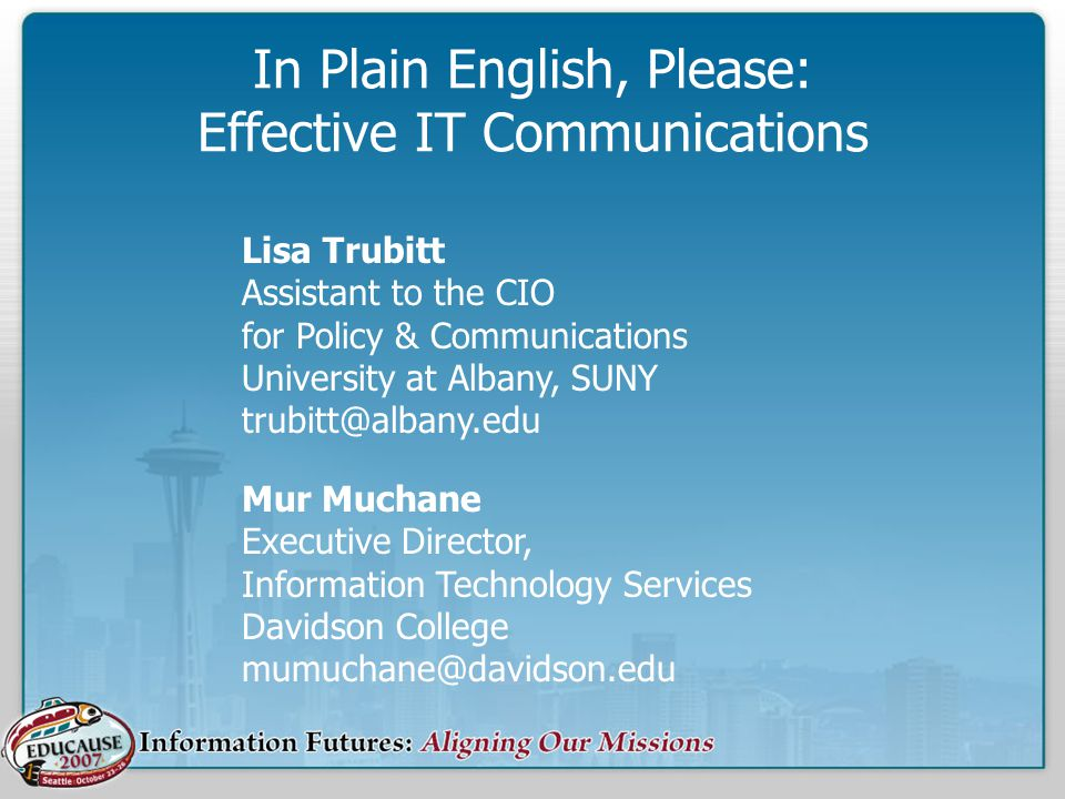 In Plain English, Please: Effective IT Communications Mur Muchane Executive Director, Information Technology Services Davidson College mumuchane@davidson.edu Lisa Trubitt Assistant to the CIO for Policy & Communications University at Albany, SUNY trubitt@albany.edu