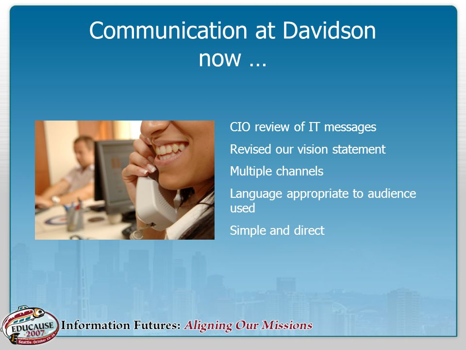 Communication at Davidson now … CIO review of IT messages Revised our vision statement Multiple channels Language appropriate to audience used Simple and direct
