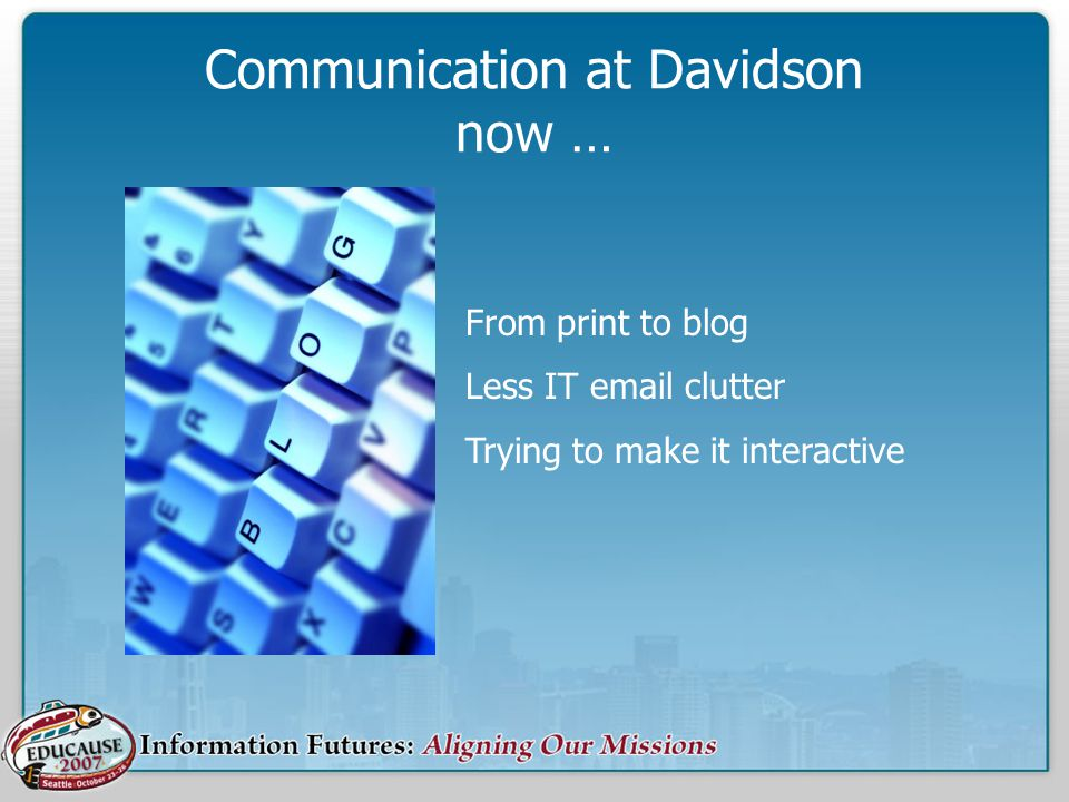 Communication at Davidson now … From print to blog Less IT email clutter Trying to make it interactive