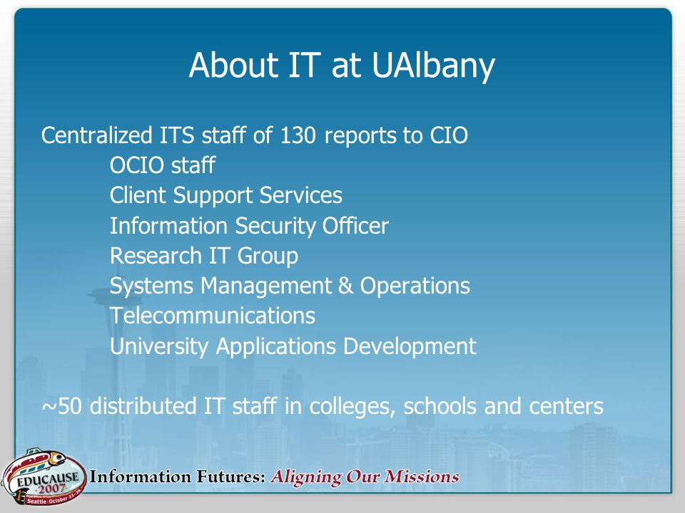 About IT at UAlbany Centralized ITS staff of 130 reports to CIO OCIO staff Client Support Services Information Security Officer Research IT Group Systems Management & Operations Telecommunications University Applications Development ~50 distributed IT staff in colleges, schools and centers