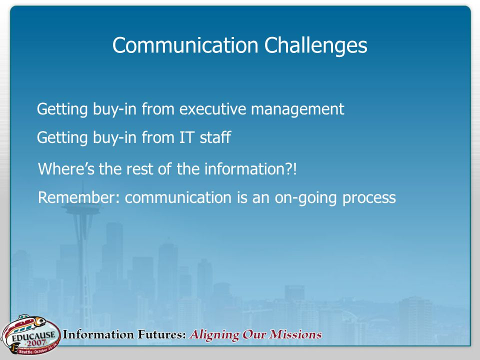 Communication Challenges Where's the rest of the information?! Remember: communication is an on-going process Getting buy-in from executive management