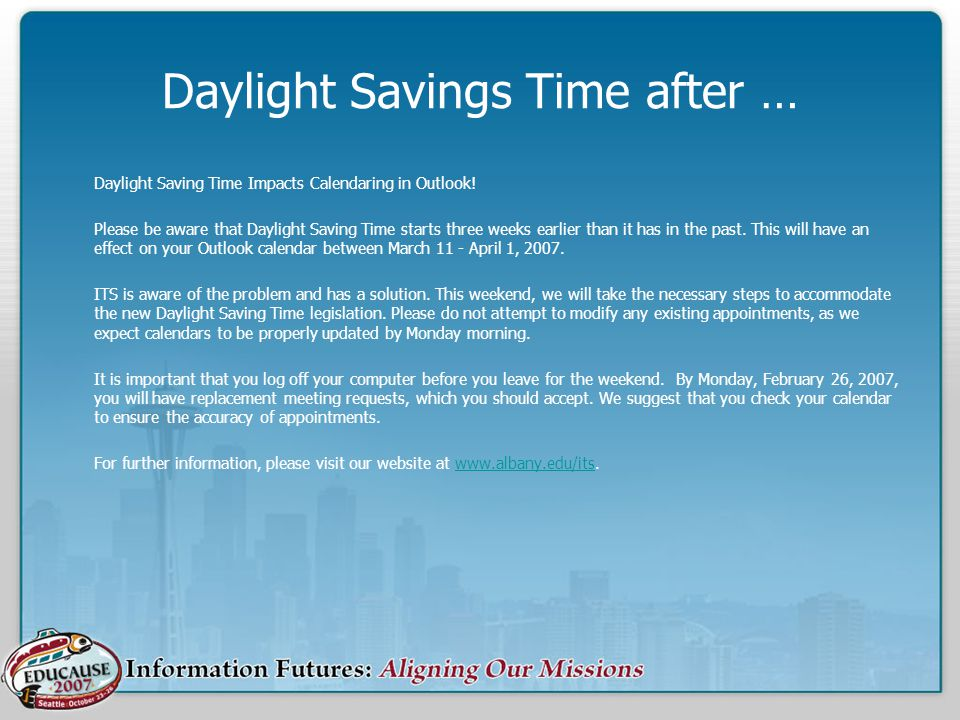 Daylight Savings Time after … Daylight Saving Time Impacts Calendaring in Outlook! Please be aware that Daylight Saving Time starts three weeks earlie