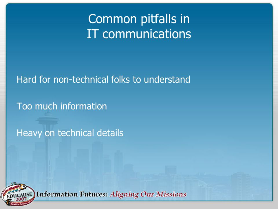 Common pitfalls in IT communications Hard for non-technical folks to understand Too much information Heavy on technical details