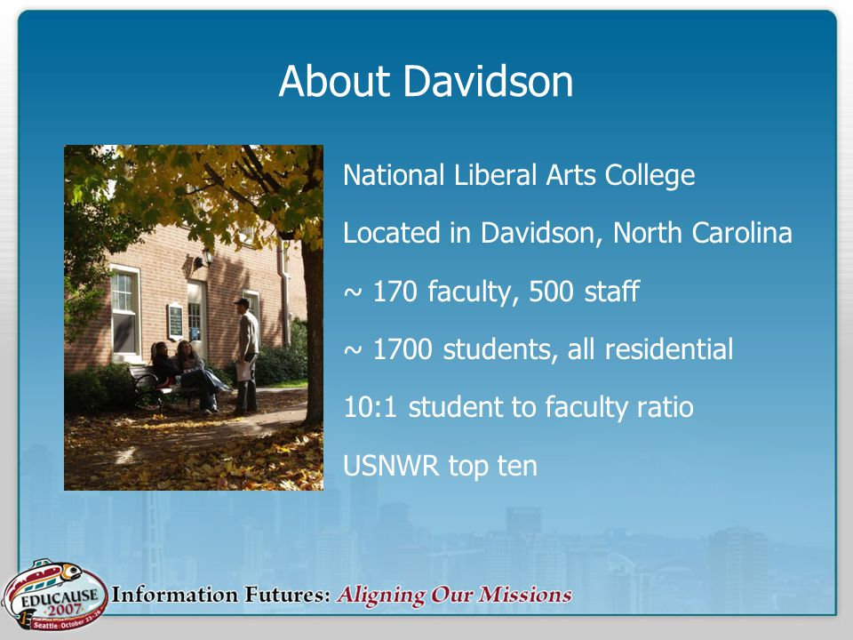 About Davidson National Liberal Arts College Located in Davidson, North Carolina ~ 170 faculty, 500 staff ~ 1700 students, all residential 10:1 studen