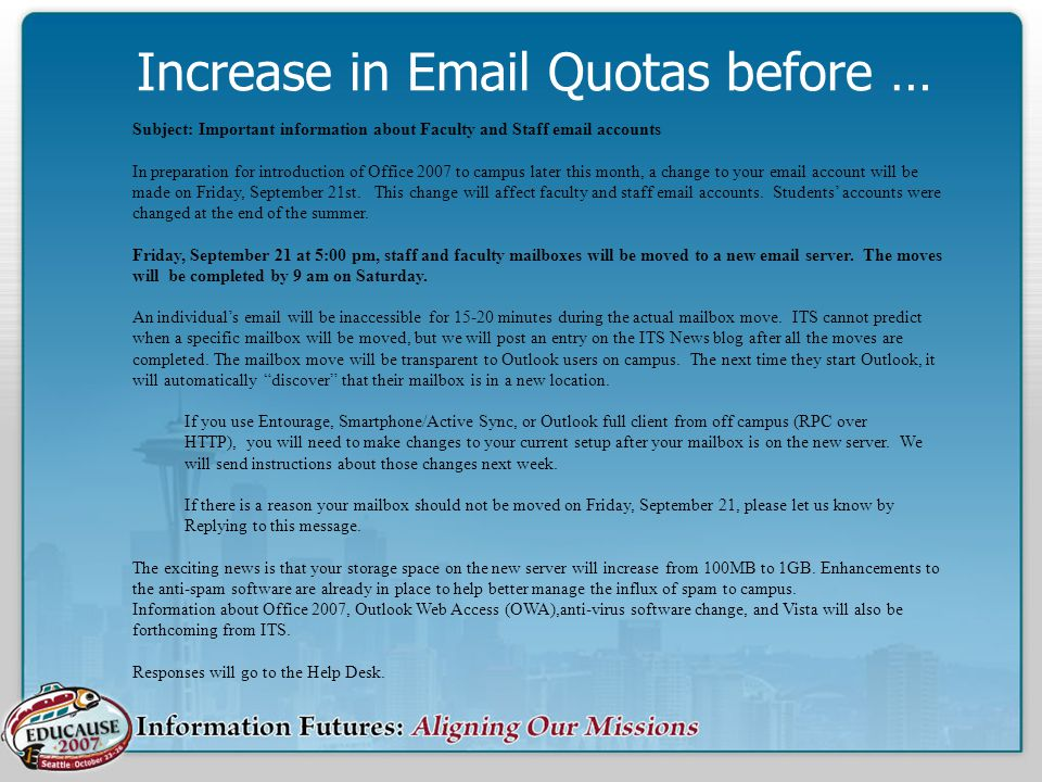 Increase in Email Quotas before … Subject: Important information about Faculty and Staff email accounts In preparation for introduction of Office 2007 to campus later this month, a change to your email account will be made on Friday, September 21st.