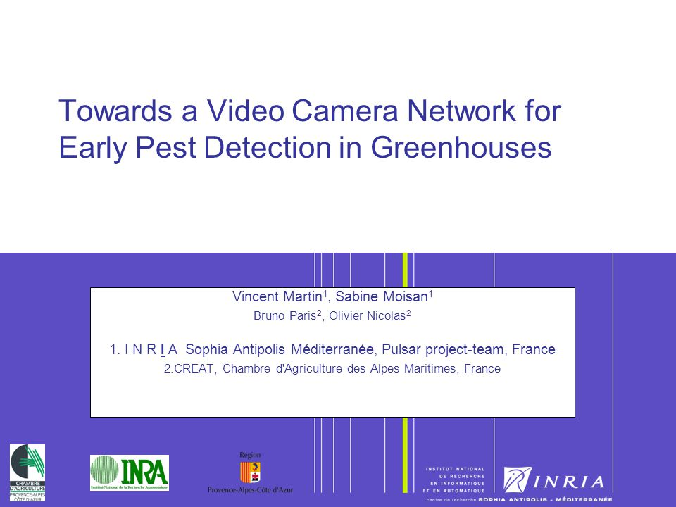 1 Towards a Video Camera Network for Early Pest Detection in Greenhouses Vincent Martin 1, Sabine Moisan 1 Bruno Paris 2, Olivier Nicolas 2 1. I N R I
